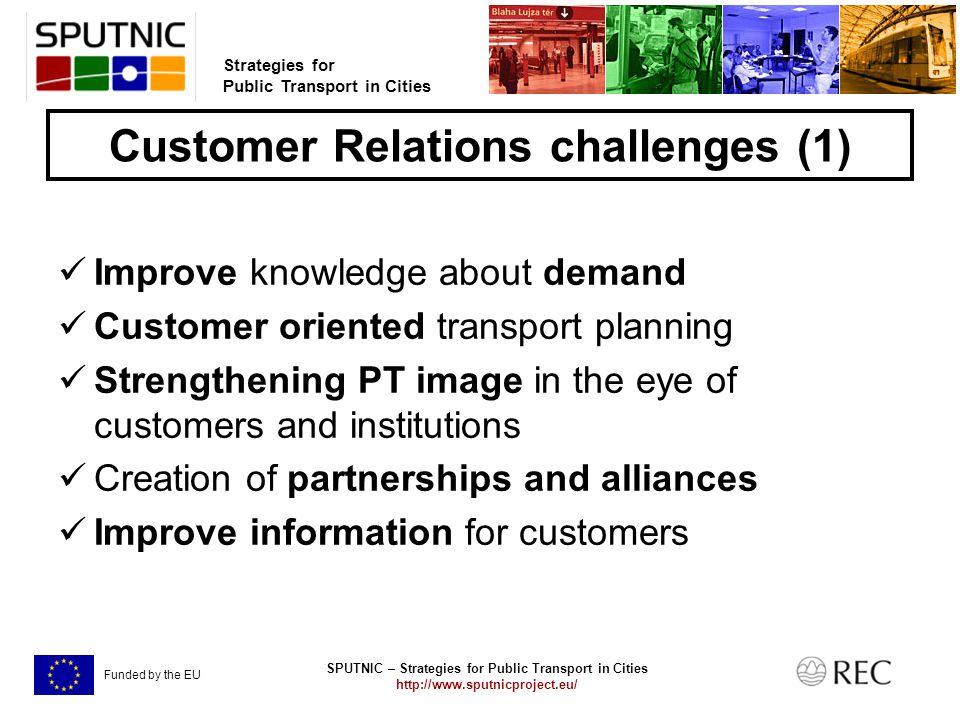 SPUTNIC – Strategies for Public Transport in Cities   Strategies for Public Transport in Cities Funded by the EU Customer Relations challenges (1) Improve knowledge about demand Customer oriented transport planning Strengthening PT image in the eye of customers and institutions Creation of partnerships and alliances Improve information for customers