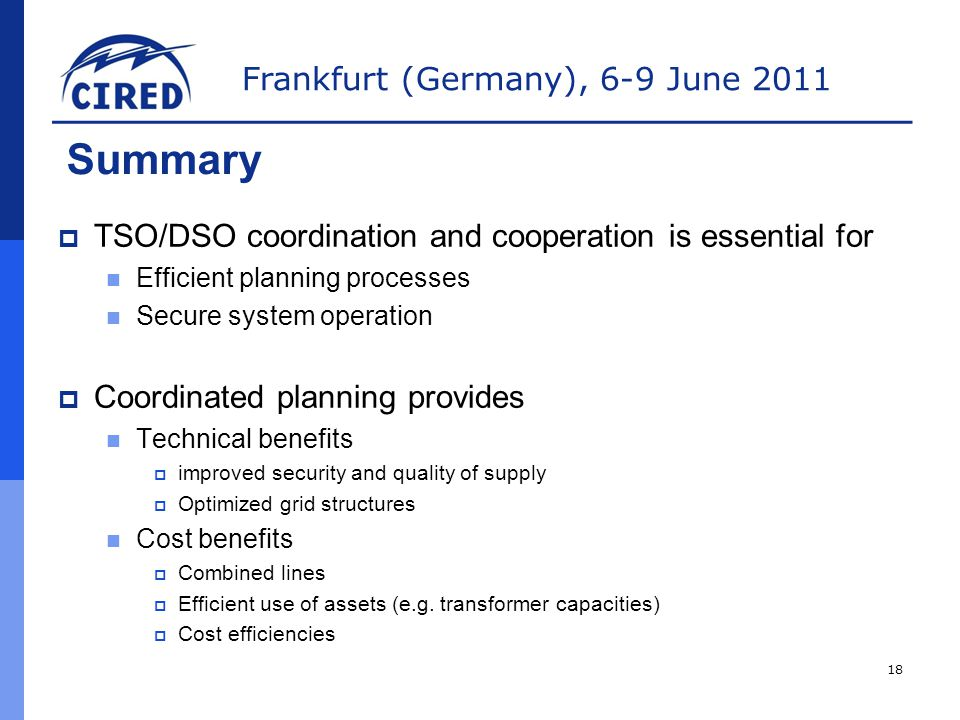 Frankfurt (Germany), 6-9 June 2011 Summary  TSO/DSO coordination and cooperation is essential for Efficient planning processes Secure system operation  Coordinated planning provides Technical benefits  improved security and quality of supply  Optimized grid structures Cost benefits  Combined lines  Efficient use of assets (e.g.
