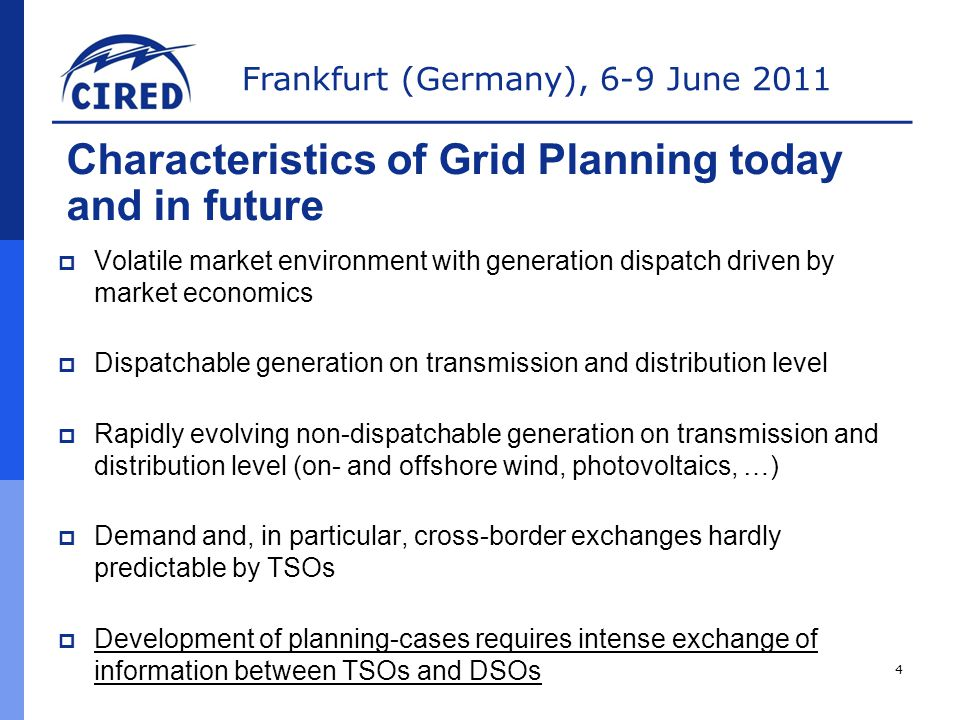 Frankfurt (Germany), 6-9 June 2011  Volatile market environment with generation dispatch driven by market economics  Dispatchable generation on transmission and distribution level  Rapidly evolving non-dispatchable generation on transmission and distribution level (on- and offshore wind, photovoltaics, …)  Demand and, in particular, cross-border exchanges hardly predictable by TSOs  Development of planning-cases requires intense exchange of information between TSOs and DSOs Characteristics of Grid Planning today and in future 4