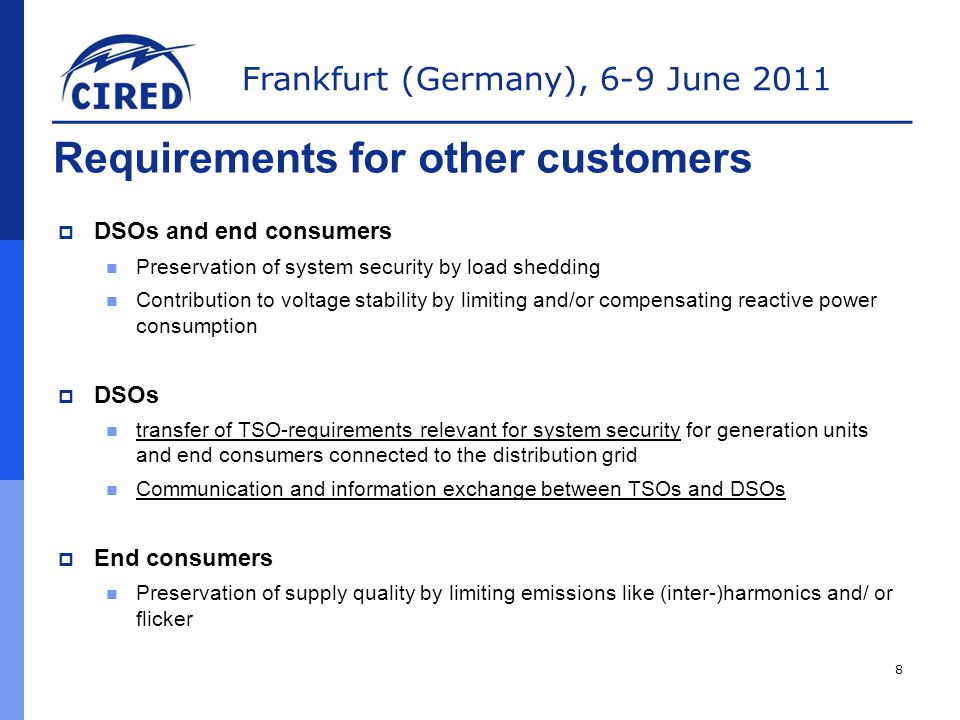Frankfurt (Germany), 6-9 June 2011 Requirements for other customers  DSOs and end consumers Preservation of system security by load shedding Contribution to voltage stability by limiting and/or compensating reactive power consumption  DSOs transfer of TSO-requirements relevant for system security for generation units and end consumers connected to the distribution grid Communication and information exchange between TSOs and DSOs  End consumers Preservation of supply quality by limiting emissions like (inter-)harmonics and/ or flicker 8