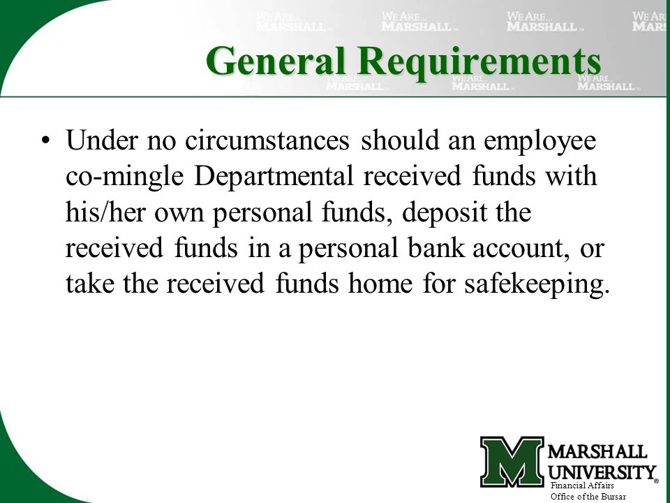 General Requirements Under no circumstances should an employee co-mingle Departmental received funds with his/her own personal funds, deposit the received funds in a personal bank account, or take the received funds home for safekeeping.