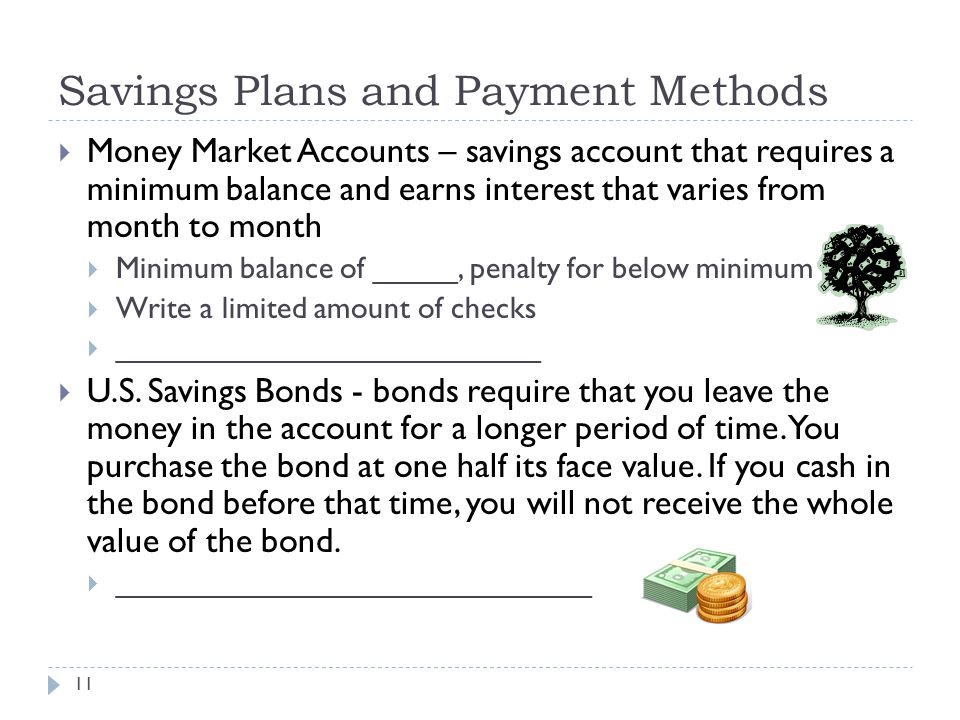 Savings Plans and Payment Methods 11  Money Market Accounts – savings account that requires a minimum balance and earns interest that varies from month to month  Minimum balance of _____, penalty for below minimum  Write a limited amount of checks  _________________________  U.S.