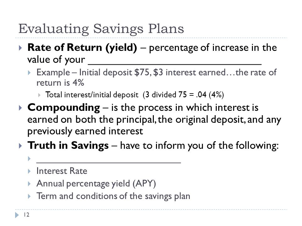 Evaluating Savings Plans 12  Rate of Return (yield) – percentage of increase in the value of your _____________________________  Example – Initial deposit $75, $3 interest earned…the rate of return is 4%  Total interest/initial deposit (3 divided 75 =.04 (4%)  Compounding – is the process in which interest is earned on both the principal, the original deposit, and any previously earned interest  Truth in Savings – have to inform you of the following:  ___________________________  Interest Rate  Annual percentage yield (APY)  Term and conditions of the savings plan
