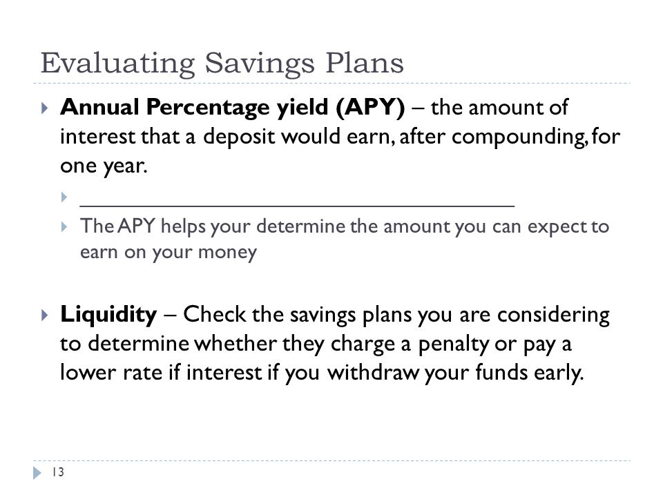 Evaluating Savings Plans 13  Annual Percentage yield (APY) – the amount of interest that a deposit would earn, after compounding, for one year.