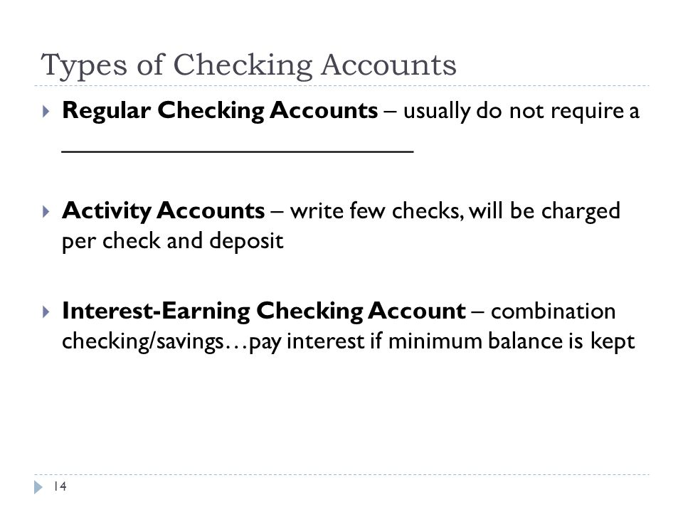 Types of Checking Accounts 14  Regular Checking Accounts – usually do not require a __________________________  Activity Accounts – write few checks, will be charged per check and deposit  Interest-Earning Checking Account – combination checking/savings…pay interest if minimum balance is kept