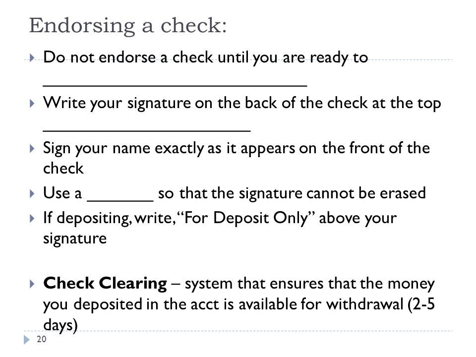 Endorsing a check: 20  Do not endorse a check until you are ready to ____________________________  Write your signature on the back of the check at the top ______________________  Sign your name exactly as it appears on the front of the check  Use a _______ so that the signature cannot be erased  If depositing, write, For Deposit Only above your signature  Check Clearing – system that ensures that the money you deposited in the acct is available for withdrawal (2-5 days)