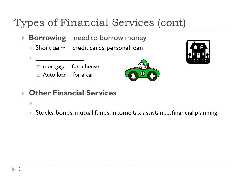 Types of Financial Services (cont)  Borrowing – need to borrow money  Short term – credit cards, personal loan  _____________–  mortgage – for a house  Auto loan – for a car  Other Financial Services  _____________________  Stocks, bonds, mutual funds, income tax assistance, financial planning 3