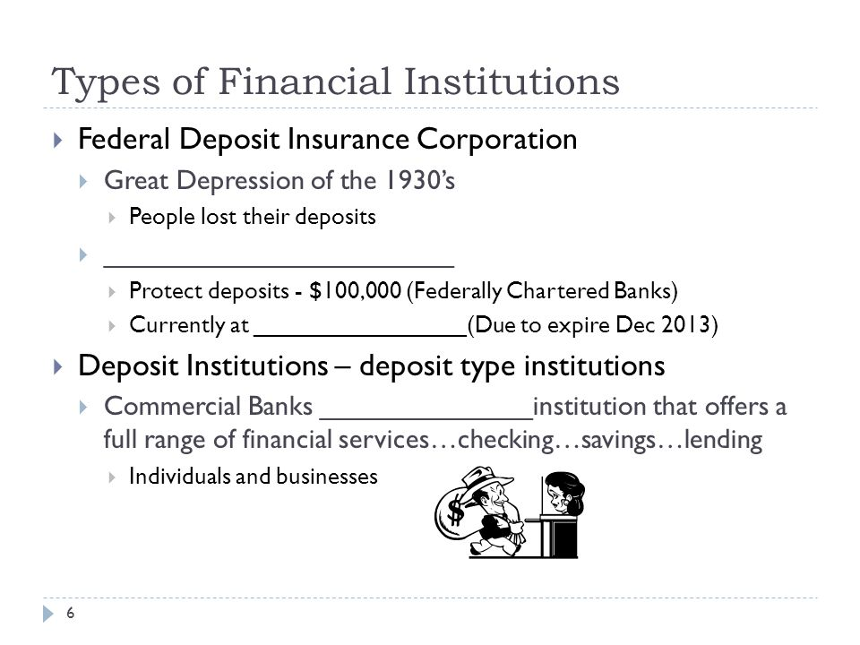Types of Financial Institutions  Federal Deposit Insurance Corporation  Great Depression of the 1930's  People lost their deposits  _______________________  Protect deposits - $100,000 (Federally Chartered Banks)  Currently at ________________(Due to expire Dec 2013)  Deposit Institutions – deposit type institutions  Commercial Banks ______________institution that offers a full range of financial services…checking…savings…lending  Individuals and businesses 6