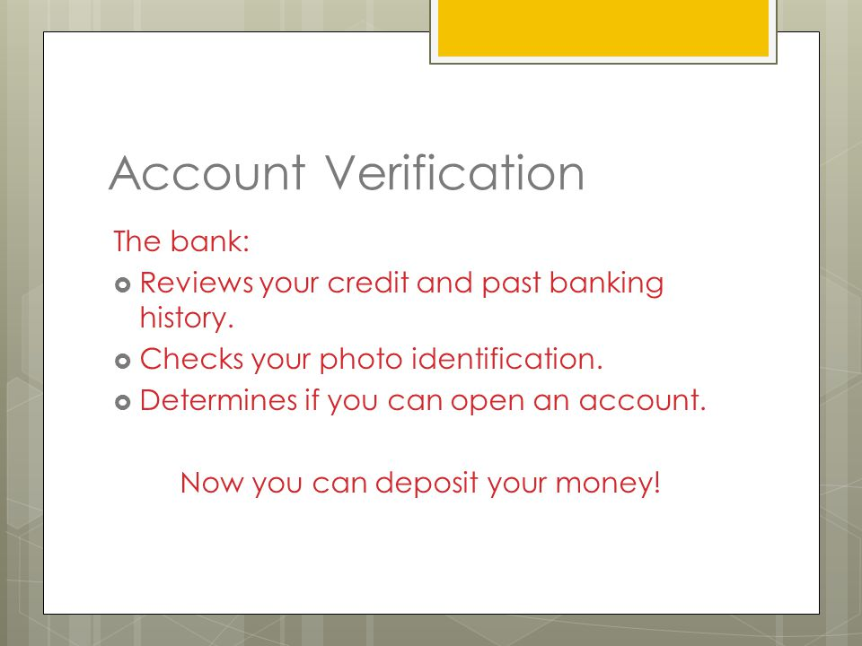 Account Verification The bank:  Reviews your credit and past banking history.