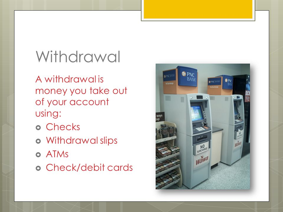 Withdrawal A withdrawal is money you take out of your account using:  Checks  Withdrawal slips  ATMs  Check/debit cards