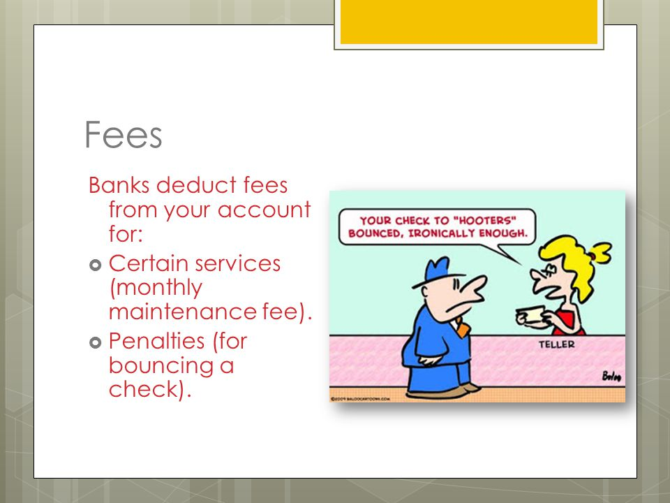 Fees Banks deduct fees from your account for:  Certain services (monthly maintenance fee).