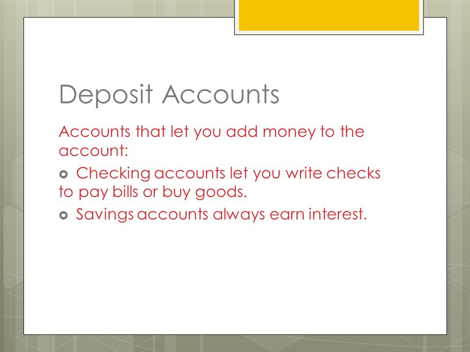 Deposit Accounts Accounts that let you add money to the account:  Checking accounts let you write checks to pay bills or buy goods.