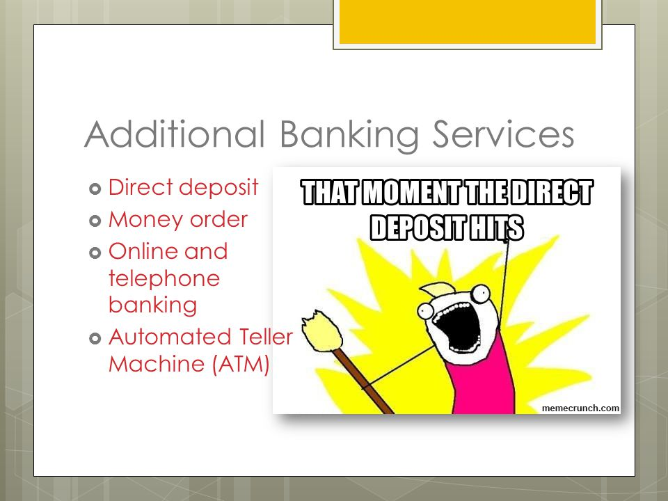 Additional Banking Services  Direct deposit  Money order  Online and telephone banking  Automated Teller Machine (ATM)