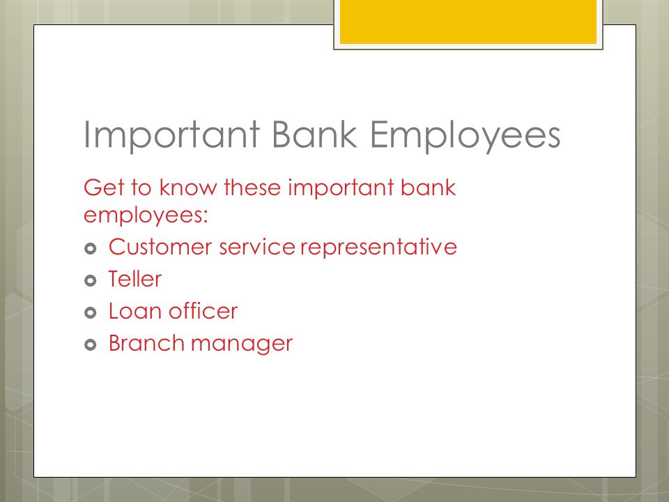 Important Bank Employees Get to know these important bank employees:  Customer service representative  Teller  Loan officer  Branch manager