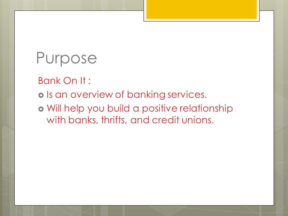 Purpose Bank On It :  Is an overview of banking services.