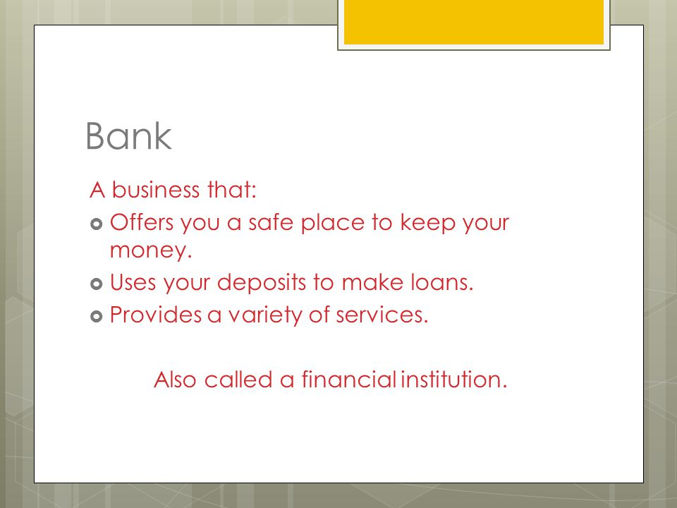 Bank A business that:  Offers you a safe place to keep your money.