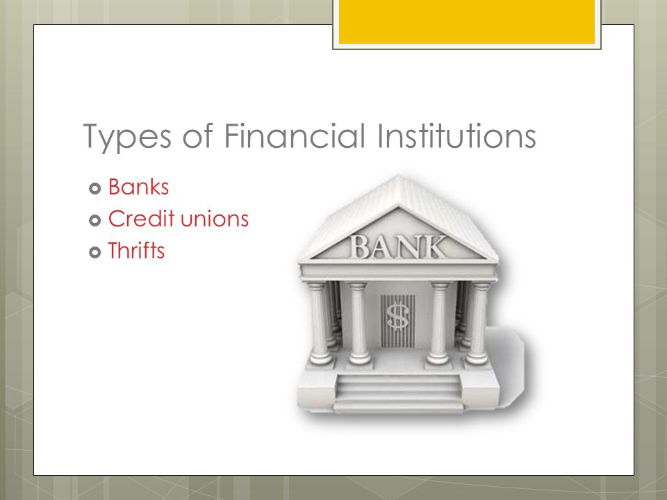 Types of Financial Institutions  Banks  Credit unions  Thrifts