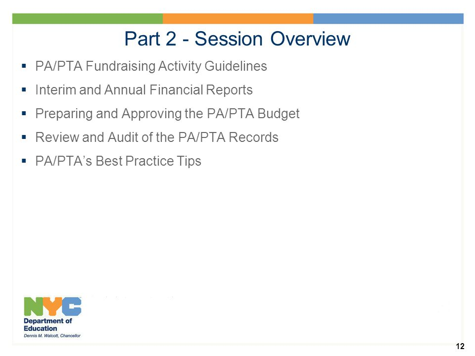 12 Part 2 - Session Overview  PA/PTA Fundraising Activity Guidelines  Interim and Annual Financial Reports  Preparing and Approving the PA/PTA Budget  Review and Audit of the PA/PTA Records  PA/PTA's Best Practice Tips