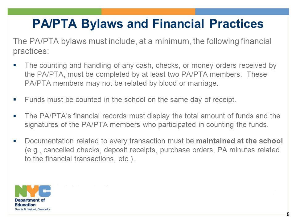 5 PA/PTA Bylaws and Financial Practices The PA/PTA bylaws must include, at a minimum, the following financial practices:  The counting and handling of any cash, checks, or money orders received by the PA/PTA, must be completed by at least two PA/PTA members.