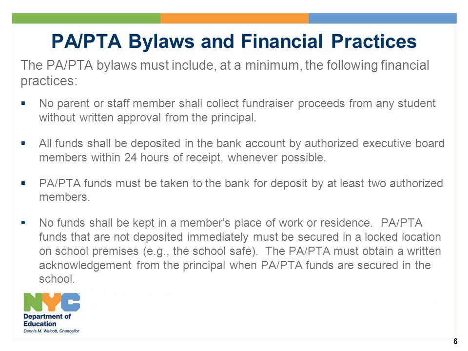 6 PA/PTA Bylaws and Financial Practices The PA/PTA bylaws must include, at a minimum, the following financial practices:  No parent or staff member shall collect fundraiser proceeds from any student without written approval from the principal.
