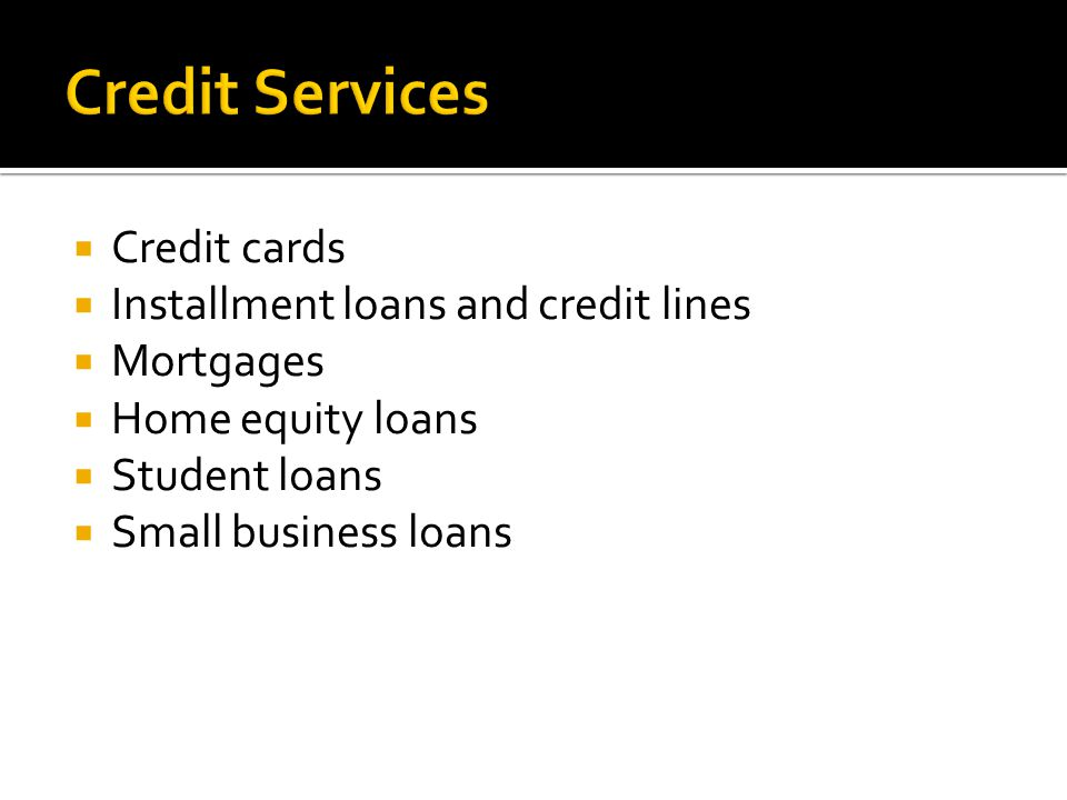  Credit cards  Installment loans and credit lines  Mortgages  Home equity loans  Student loans  Small business loans