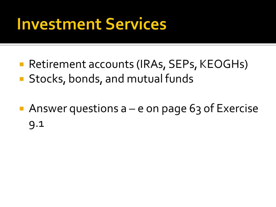  Retirement accounts (IRAs, SEPs, KEOGHs)  Stocks, bonds, and mutual funds  Answer questions a – e on page 63 of Exercise 9.1