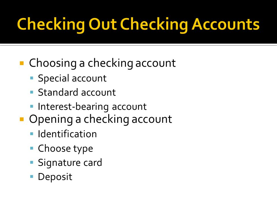  Choosing a checking account  Special account  Standard account  Interest-bearing account  Opening a checking account  Identification  Choose type  Signature card  Deposit