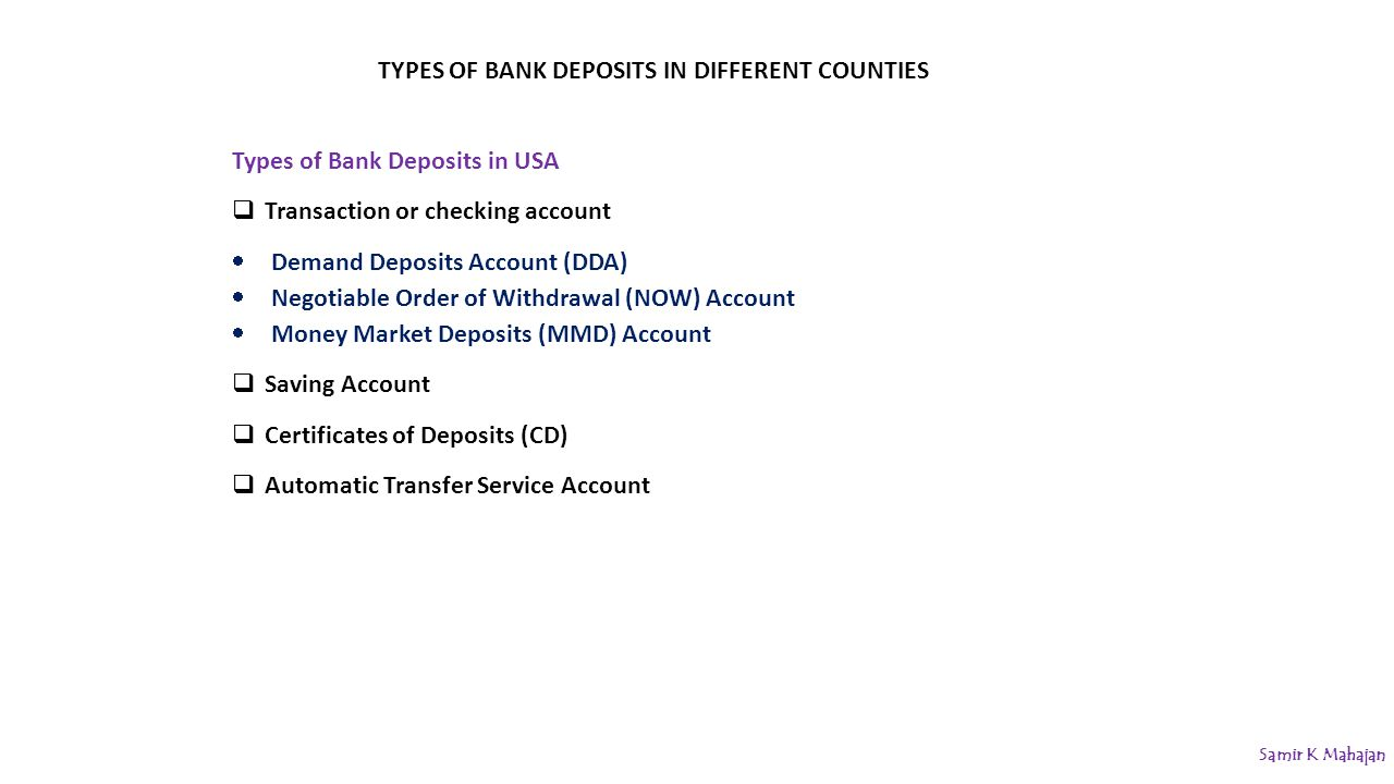 TYPES OF BANK DEPOSITS IN DIFFERENT COUNTIES Types of Bank Deposits in USA  Transaction or checking account  Demand Deposits Account (DDA)  Negotiable Order of Withdrawal (NOW) Account  Money Market Deposits (MMD) Account  Saving Account  Certificates of Deposits (CD)  Automatic Transfer Service Account Samir K Mahajan