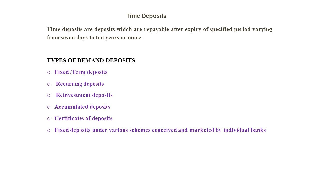 Time deposits are deposits which are repayable after expiry of specified period varying from seven days to ten years or more.