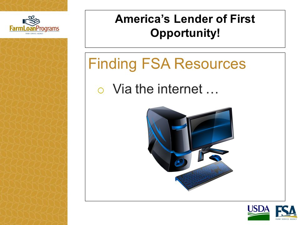 America's Lender of First Opportunity! Finding FSA Resources  Via the internet …