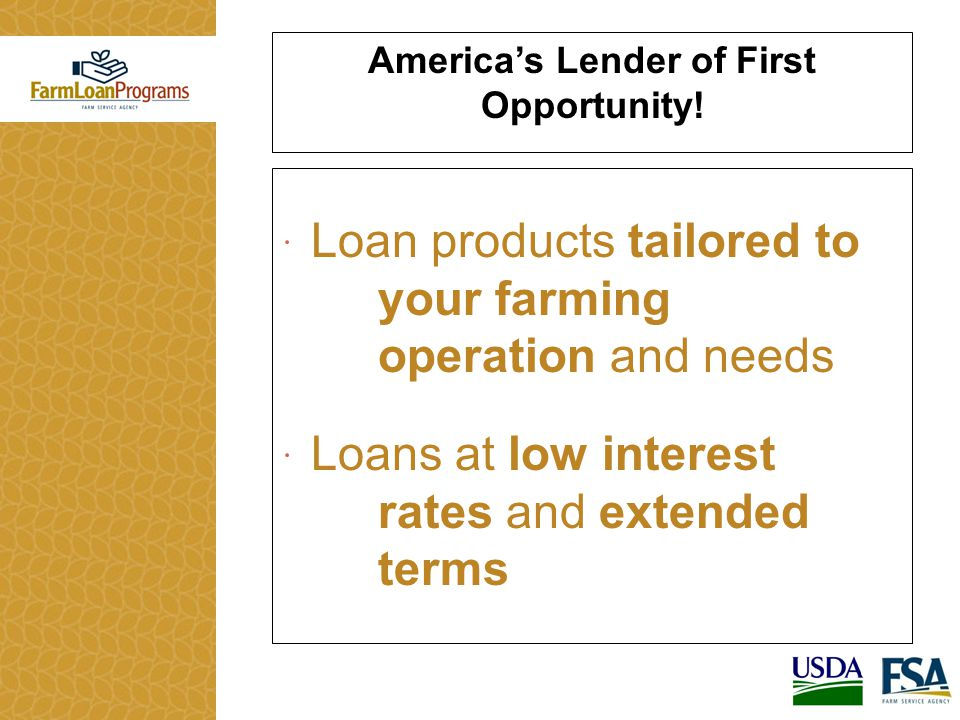  Loan products tailored to your farming operation and needs  Loans at low interest rates and extended terms America's Lender of First Opportunity!