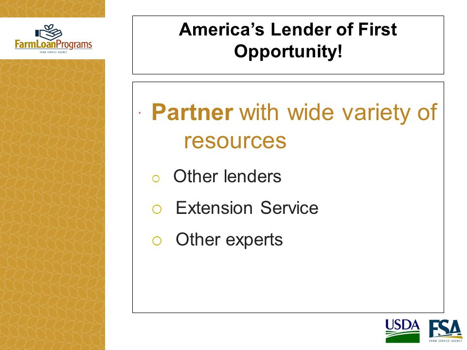  Partner with wide variety of resources  Other lenders  Extension Service  Other experts America's Lender of First Opportunity!