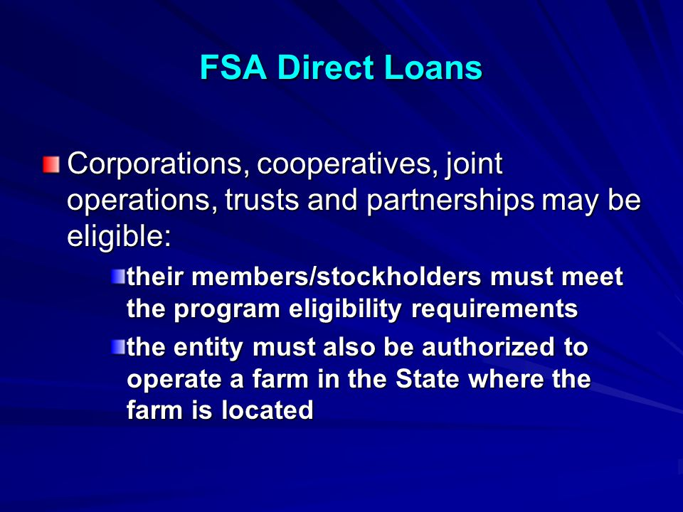 FSA Direct Loans Corporations, cooperatives, joint operations, trusts and partnerships may be eligible: their members/stockholders must meet the program eligibility requirements the entity must also be authorized to operate a farm in the State where the farm is located