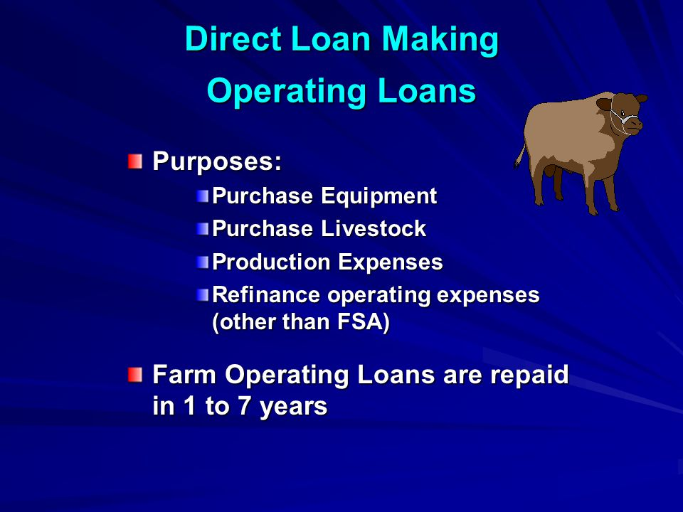 Direct Loan Making Operating Loans Purposes: Purchase Equipment Purchase Livestock Production Expenses Refinance operating expenses (other than FSA) Farm Operating Loans are repaid in 1 to 7 years