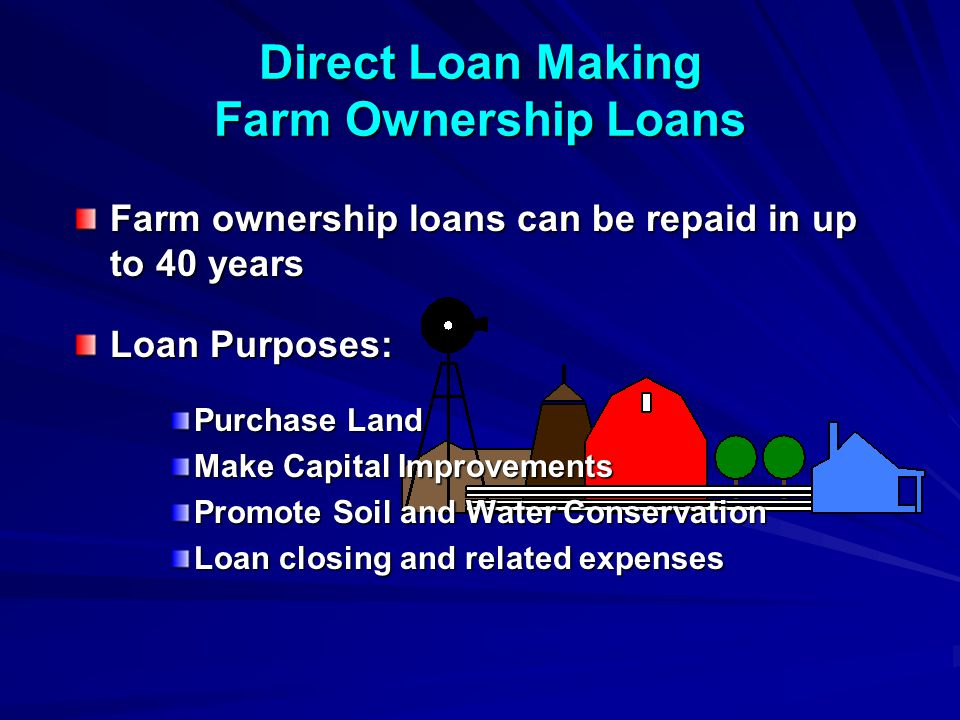 Direct Loan Making Farm Ownership Loans Farm ownership loans can be repaid in up to 40 years Loan Purposes: Purchase Land Make Capital Improvements Promote Soil and Water Conservation Loan closing and related expenses