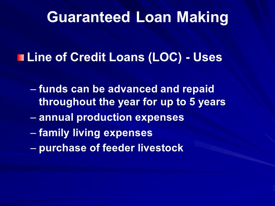 Guaranteed Loan Making Line of Credit Loans (LOC) - Uses – –funds can be advanced and repaid throughout the year for up to 5 years – –annual production expenses – –family living expenses – –purchase of feeder livestock