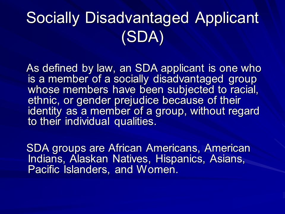 Socially Disadvantaged Applicant (SDA) As defined by law, an SDA applicant is one who is a member of a socially disadvantaged group whose members have been subjected to racial, ethnic, or gender prejudice because of their identity as a member of a group, without regard to their individual qualities.