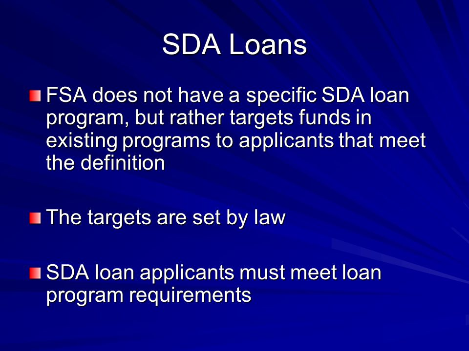 SDA Loans FSA does not have a specific SDA loan program, but rather targets funds in existing programs to applicants that meet the definition The targets are set by law SDA loan applicants must meet loan program requirements