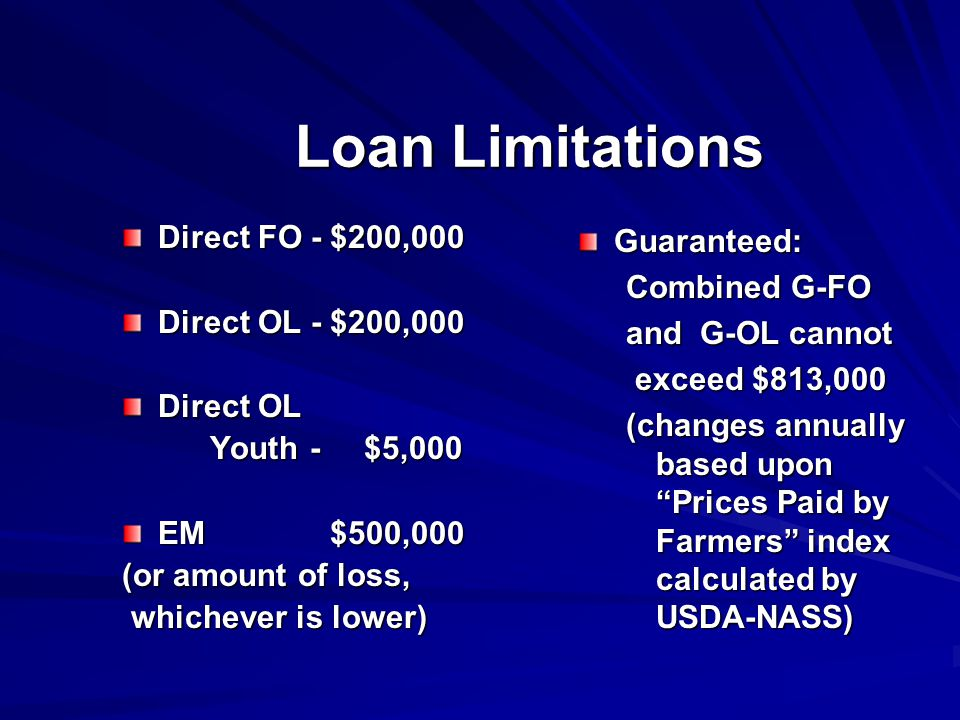 Loan Limitations Direct FO - $200,000 Direct OL - $200,000 Direct OL Youth - $5,000 Youth - $5,000 EM $500,000 (or amount of loss, whichever is lower) whichever is lower) Guaranteed: Combined G-FO and G-OL cannot exceed $813,000 exceed $813,000 (changes annually based upon Prices Paid by Farmers index calculated by USDA-NASS)