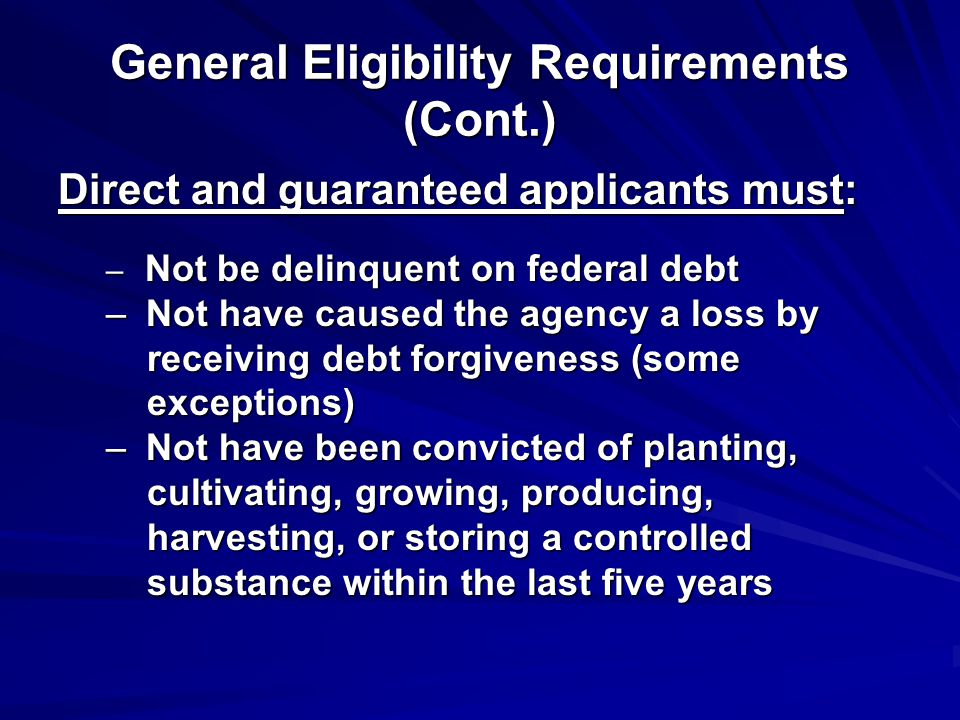 General Eligibility Requirements (Cont.) Direct and guaranteed applicants must: – Not be delinquent on federal debt – Not have caused the agency a loss by receiving debt forgiveness (some receiving debt forgiveness (some exceptions) exceptions) – Not have been convicted of planting, cultivating, growing, producing, cultivating, growing, producing, harvesting, or storing a controlled harvesting, or storing a controlled substance within the last five years substance within the last five years