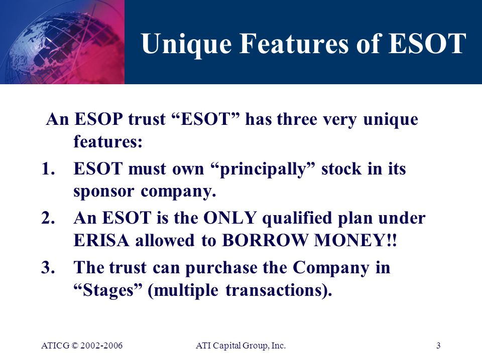 ATICG © ATI Capital Group, Inc.2 What is an ESOP ESOP = Employee Stock Ownership Plan An ESOP is a QUALIFIED PLAN under the Employees' Retirement Income Security Act of 1974 (ERISA) See Sections 401(a), 4975(e)(7), and 501(a) of the Internal Revenue Code of 1986, as amended, and Section 407(d)(6) of ERISA, 1974
