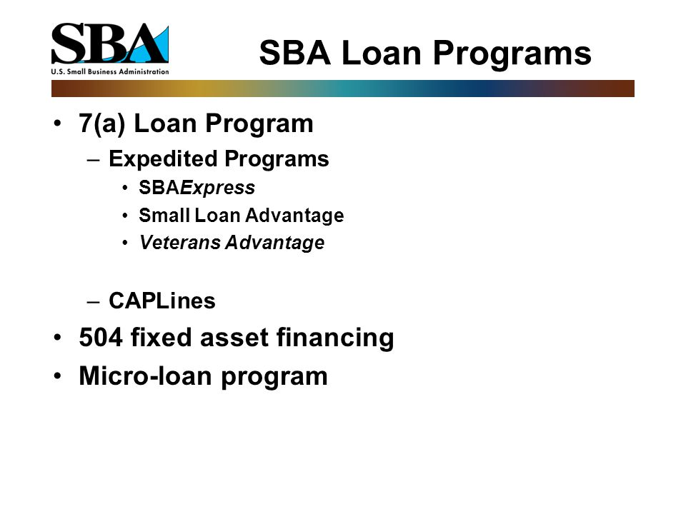 SBA Loan Programs 7(a) Loan Program –Expedited Programs SBAExpress Small Loan Advantage Veterans Advantage –CAPLines 504 fixed asset financing Micro-loan program