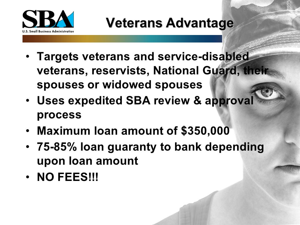 Veterans Advantage Targets veterans and service-disabled veterans, reservists, National Guard, their spouses or widowed spouses Uses expedited SBA review & approval process Maximum loan amount of $350, % loan guaranty to bank depending upon loan amount NO FEES!!!