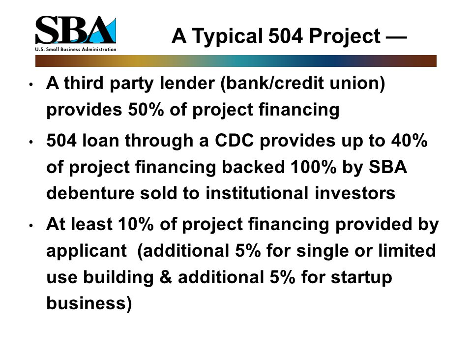 A Typical 504 Project — A third party lender (bank/credit union) provides 50% of project financing 504 loan through a CDC provides up to 40% of project financing backed 100% by SBA debenture sold to institutional investors At least 10% of project financing provided by applicant (additional 5% for single or limited use building & additional 5% for startup business)
