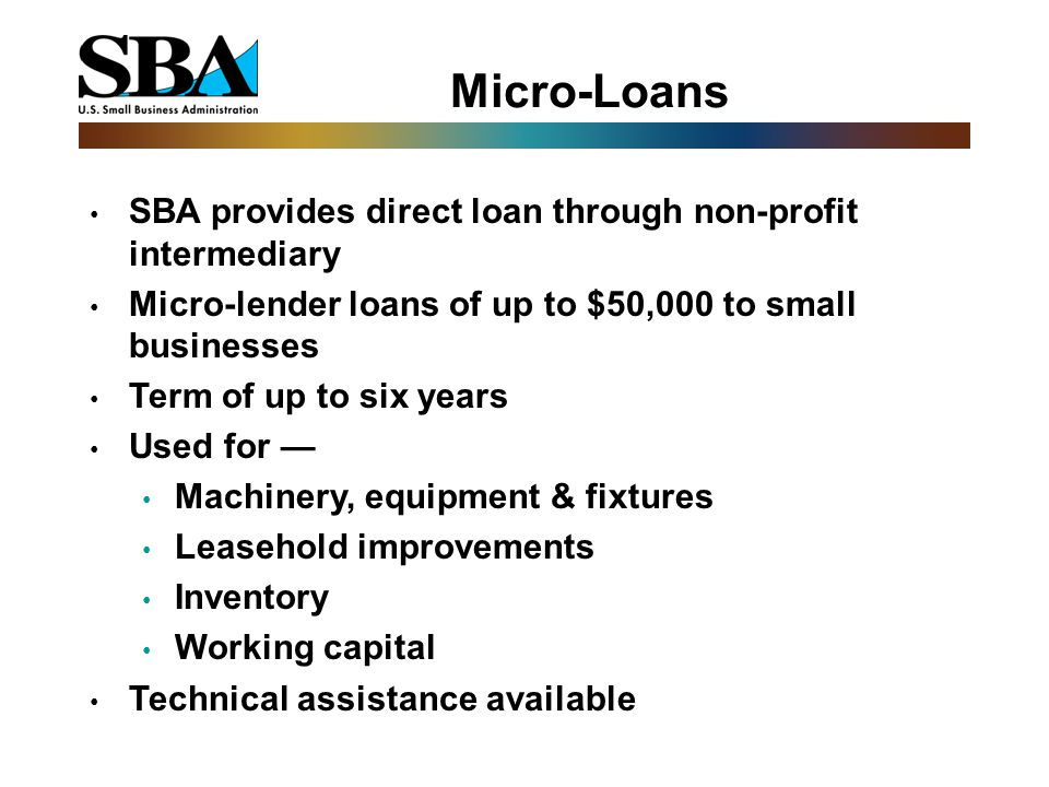 Micro-Loans SBA provides direct loan through non-profit intermediary Micro-lender loans of up to $50,000 to small businesses Term of up to six years Used for — Machinery, equipment & fixtures Leasehold improvements Inventory Working capital Technical assistance available