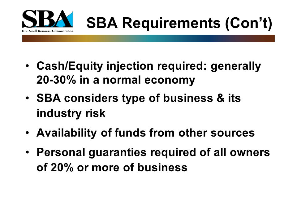SBA Requirements (Con't) Cash/Equity injection required: generally 20-30% in a normal economy SBA considers type of business & its industry risk Availability of funds from other sources Personal guaranties required of all owners of 20% or more of business