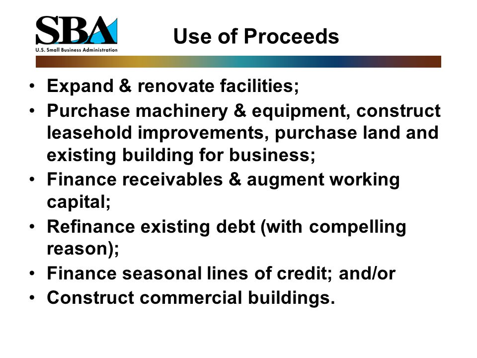 Use of Proceeds Expand & renovate facilities; Purchase machinery & equipment, construct leasehold improvements, purchase land and existing building for business; Finance receivables & augment working capital; Refinance existing debt (with compelling reason); Finance seasonal lines of credit; and/or Construct commercial buildings.