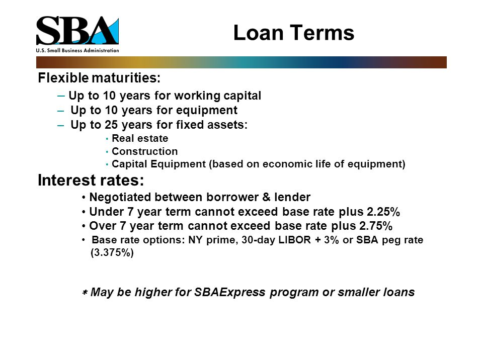 Loan Terms Flexible maturities: – Up to 10 years for working capital – Up to 10 years for equipment – Up to 25 years for fixed assets: Real estate Construction Capital Equipment (based on economic life of equipment) Interest rates: Negotiated between borrower & lender Under 7 year term cannot exceed base rate plus 2.25% Over 7 year term cannot exceed base rate plus 2.75% Base rate options: NY prime, 30-day LIBOR + 3% or SBA peg rate (3.375%)  May be higher for SBAExpress program or smaller loans