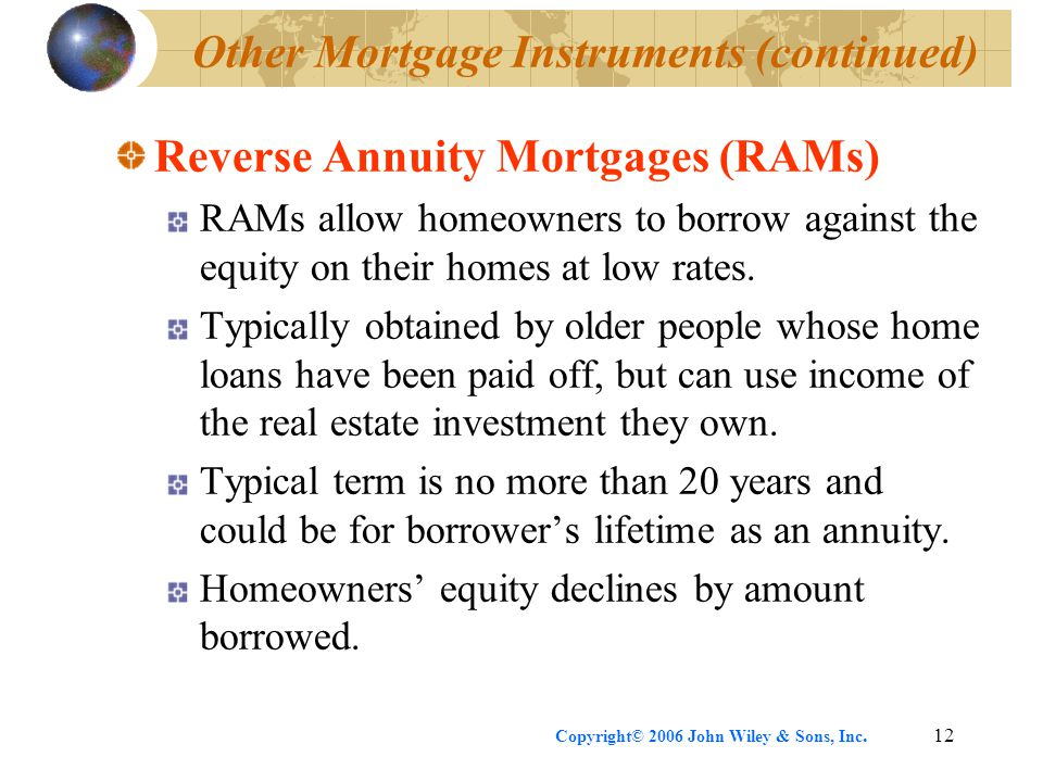 Copyright© 2006 John Wiley & Sons, Inc.12 Other Mortgage Instruments (continued) Reverse Annuity Mortgages (RAMs) RAMs allow homeowners to borrow against the equity on their homes at low rates.
