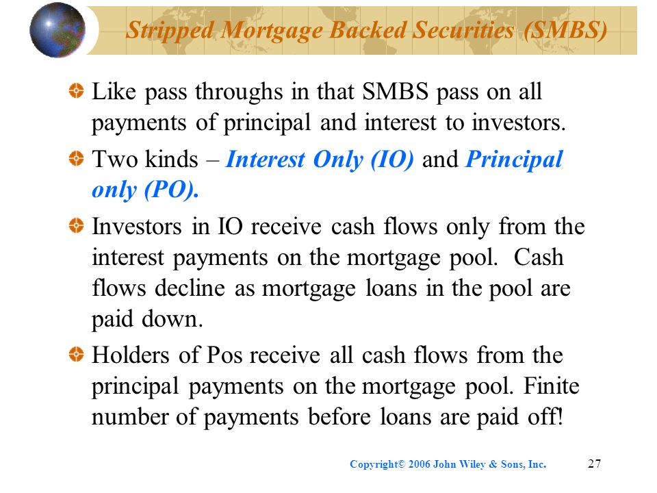 Copyright© 2006 John Wiley & Sons, Inc.27 Stripped Mortgage Backed Securities (SMBS) Like pass throughs in that SMBS pass on all payments of principal and interest to investors.